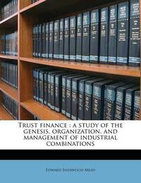 Trust Finance: A Study of the Genesis, Organization, and Management of Industrial Combinations by Edward Sherwood Mead
