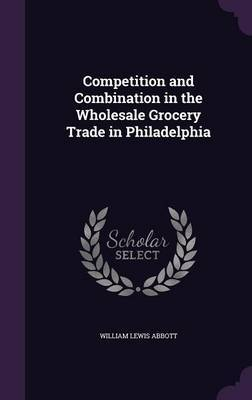 Competition and Combination in the Wholesale Grocery Trade in Philadelphia by William Lewis Abbott image