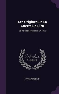 Les Origines de La Guerre de 1870 by Gustave Rothan