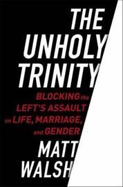 The Unholy Trinity by Matt Walsh