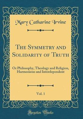 The Symmetry and Solidarity of Truth, Vol. 1 by Mary Catharine Irvine image