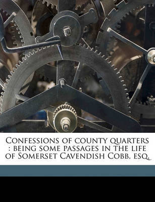 Confessions of County Quarters: Being Some Passages in the Life of Somerset Cavendish Cobb, Esq. Volume 1 by Charles Knox image