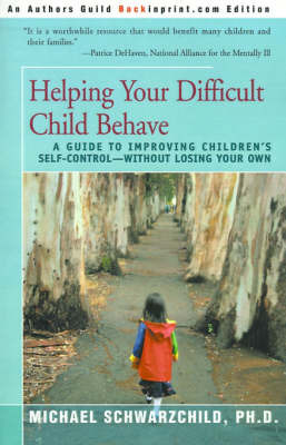 Helping Your Difficult Child Behave: A Guide to Improving Children's Self-Control--Without Losing Your Own by Michael Schwarzchild, Ph.D.