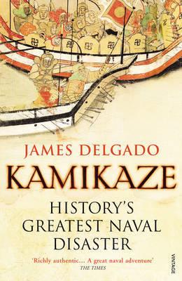 Kamikaze: History's Greatest Naval Disaster by James Delgado