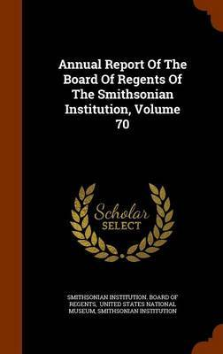 Annual Report of the Board of Regents of the Smithsonian Institution, Volume 70 by Smithsonian Institution