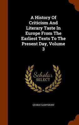 A History of Criticism and Literary Taste in Europe from the Earliest Texts to the Present Day, Volume 3 by George Saintsbury
