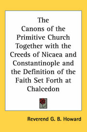 The Canons of the Primitive Church Together with the Creeds of Nicaea and Constantinople and the Definition of the Faith Set Forth at Chalcedon by Reverend G. B. Howard image
