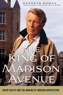 The King of Madison Avenue: David Ogilvy and the Making of Modern Advertising by Kenneth Roman