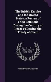 The British Empire and the United States; A Review of Their Relations During the Century of Peace Following the Treaty of Ghent by William Archibald Dunning