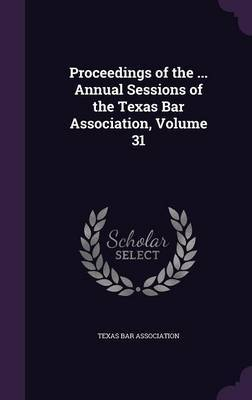 Proceedings of the ... Annual Sessions of the Texas Bar Association, Volume 31 image