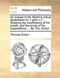An Answer to Mr. Martin's Critical Dissertation on 1 John V.7. ... Shewing the Insufficiency of His Proofs, and the Errors of His Suppositions; ... by Tho. Emlyn. by Thomas Emlyn