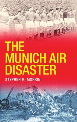 The Munich Air Disaster by Stephen Morrin