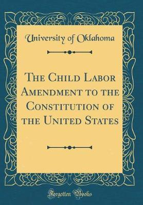 The Child Labor Amendment to the Constitution of the United States (Classic Reprint) by University Of Oklahoma