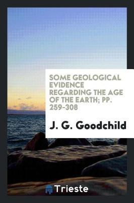 Some Geological Evidence Regarding the Age of the Earth; Pp. 259-308 by J G Goodchild