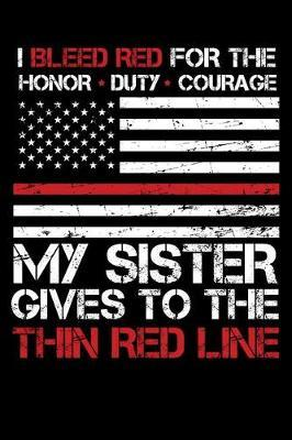 I Bleed Red for the honor, duty, courage my Sister gives to the Thin Red Line by Firefighter Family