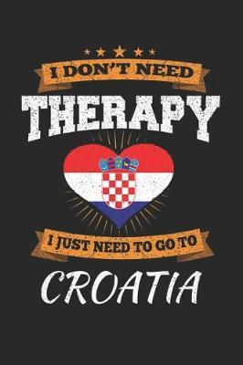 I Don't Need Therapy I Just Need To Go To Croatia by Maximus Designs