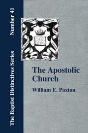The Apostolic Church; Being an Inquiry into the Constitution and Polity of That Visible Organization Set Up by Jesus Christ and His Apostles by W., E. Paxton
