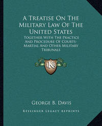 A Treatise on the Military Law of the United States: Together with the Practice and Procedure of Courts-Martial and Other Military Tribunals by George b Davis