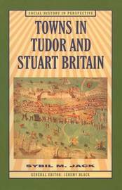 Towns in Tudor and Stuart Britain by Sybil Jack