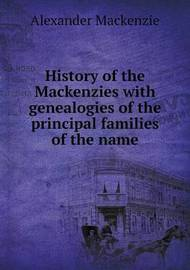 History of the Mackenzies with Genealogies of the Principal Families of the Name by Alexander MacKenzie