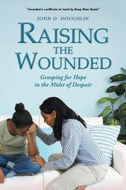 Raising the Wounded: Grasping for Hope in the Midst of Despair by John D Doughlin
