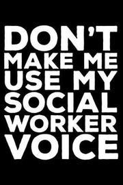 Don't Make Me Use My Social Worker Voice by Creative Juices Publishing