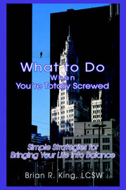 What to Do When You're Totally Screwed: Simple Strategies for Bringing Your Life Into Balance by Brian R King LCSW image