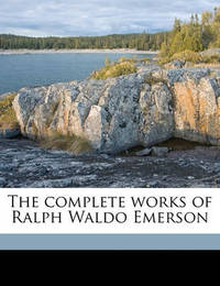 The Complete Works of Ralph Waldo Emerson Volume 1 by Ralph Waldo Emerson