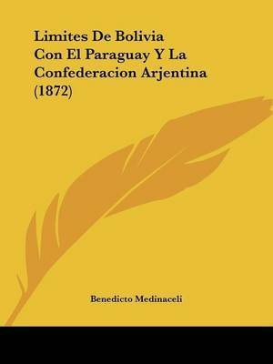 Limites De Bolivia Con El Paraguay Y La Confederacion Arjentina (1872) by Benedicto Medinaceli