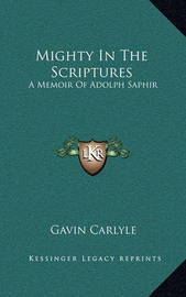 Mighty in the Scriptures: A Memoir of Adolph Saphir by Gavin Carlyle