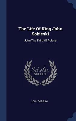 The Life of King John Sobieski by John Sobieski image