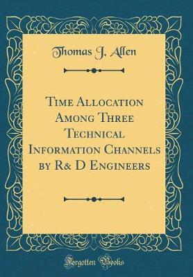 Time Allocation Among Three Technical Information Channels by R& D Engineers (Classic Reprint) by Thomas J Allen image