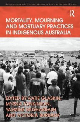 Mortality, Mourning and Mortuary Practices in Indigenous Australia by Myrna Tonkinson