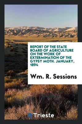 Report of the State Board of Agriculture on the Work of Extermination of the Gypsy Moth. January, 1894 by Wm R Sessions image