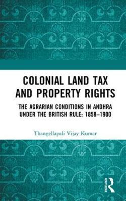 Colonial Land Tax and Property Rights by Thangellapali Vijay Kumar