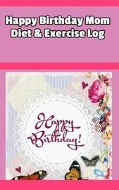 Happy Birthday Mom Diet & Exercise Log by Mega Media Depot