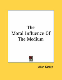 The Moral Influence of the Medium by Allan Kardec