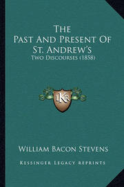 The Past and Present of St. Andrew's: Two Discourses (1858) by William Bacon Stevens