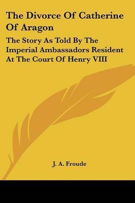 The Divorce of Catherine of Aragon: The Story as Told by the Imperial Ambassadors Resident at the Court of Henry VIII by J.A. Froude