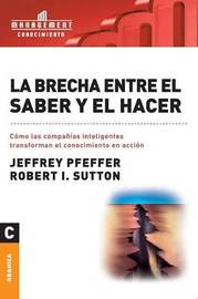 La Brecha Entre El Saber y El Hacer by Thomas D Dee II Professor of Organizational Behavior Graduate School of Business Jeffrey Pfeffer (Stanford University)
