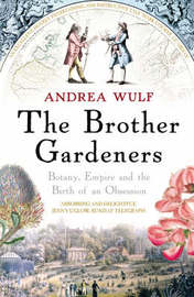 The Brother Gardeners: Botany, Empire and the Birth of an Obsession by Andrea Wulf