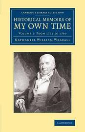Historical Memoirs of my Own Time 2 Volume Set Historical Memoirs of my Own Time: Volume 1 by Nathaniel William Wraxall
