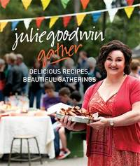 Gather: Delicious Recipes Beautiful Gatherings by Julie Goodwin