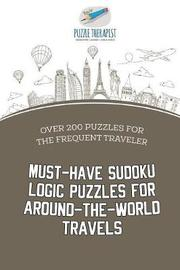 Must-Have Sudoku Logic Puzzles for Around-The-World Travels Over 200 Puzzles for the Frequent Traveler by Puzzle Therapist