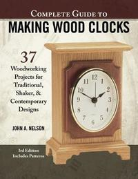 Complete Guide to Making Wood Clocks, 3rd Edition by John Nelson