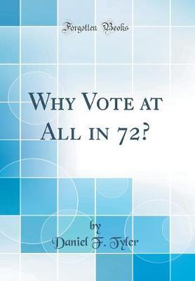 Why Vote at All in 72? (Classic Reprint) by Daniel F Tyler