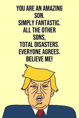 You Are An Amazing Son Simply Fantastic All the Other Sons Total Disasters Everyone Agree Believe Me by Laugh House Press