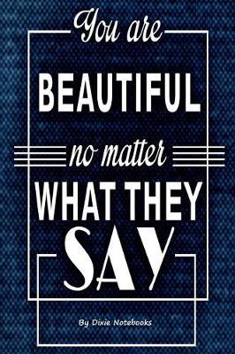 You Are Beautiful No Matter What They Say by Dixie Notebooks