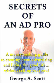 Secrets of an Ad Pro: A Money-Making Guide to Creating Great Advertising and Living the Good Life...Without Selling Your Soul by George A Scott image