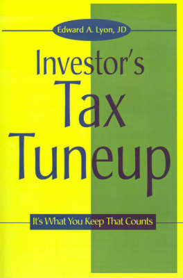 The Investors Tax Tuneup: It's What You Keep That Counts by Edward A Lyon, J.D.
